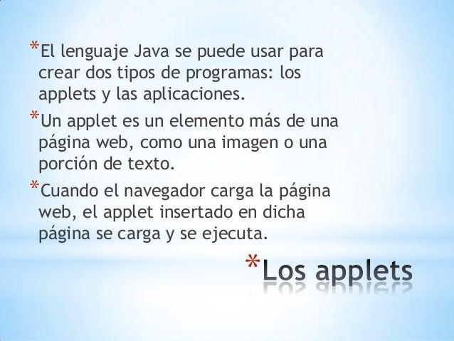 * *El lenguaje Java se puede usar para crear dos tipos de programas: los applets y las aplicaciones. *Un applet es un elem...