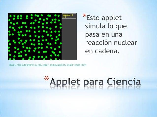 * *Este applet simula lo que pasa en una reacción nuclear en cadena. http://lectureonline.cl.msu.edu/~mmp/applist/chain/ch...