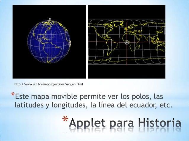 * *Este mapa movible permite ver los polos, las latitudes y longitudes, la línea del ecuador, etc. http://www.uff.br/mappr...