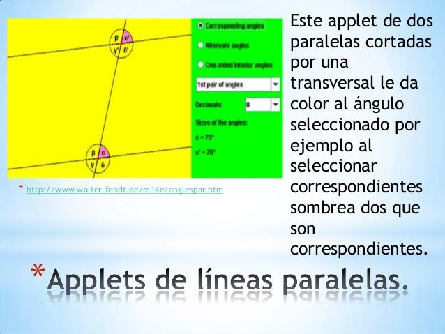 * * http://www.walter-fendt.de/m14e/anglespar.htm Este applet de dos paralelas cortadas por una transversal le da color al...