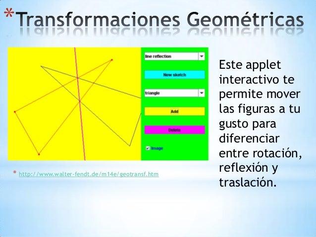 * * http://www.walter-fendt.de/m14e/geotransf.htm Este applet interactivo te permite mover las figuras a tu gusto para dif...