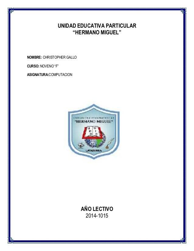 """UNIDAD EDUCATIVA PARTICULAR """"HERMANO MIGUEL""""  NOMBRE: CHRISTOPHER GALLO CURSO: NOVENO """"F"""" ASIGNATURA:COMPUTACION  AÑO LECT..."""