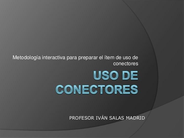 USO DE CONECTORES<br />Metodología interactiva para preparar el ítem de uso de conectores<br />PROFESOR IVÁN SALAS MADRID<...