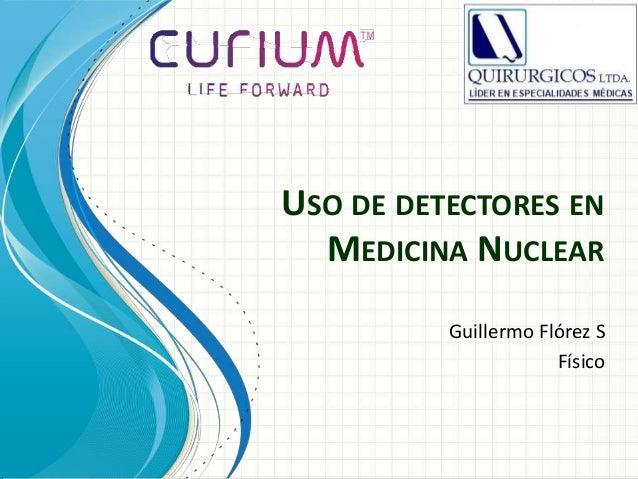 USO DE DETECTORES EN MEDICINA NUCLEAR Guillermo Flórez S Físico
