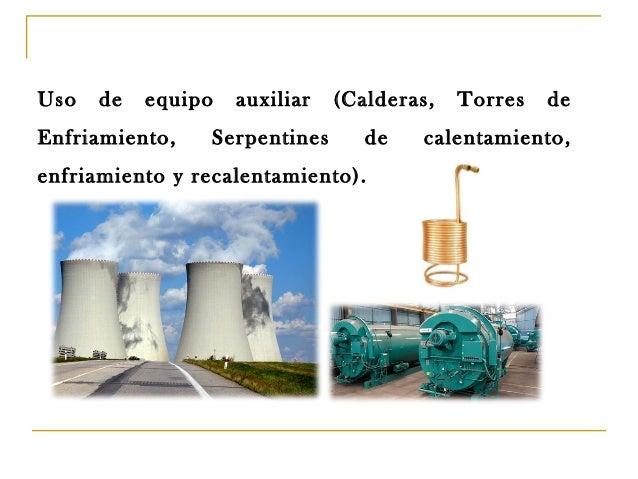 Uso  de  equipo  Enfriamiento,  auxiliar  Serpentines  (Calderas, de  enfriamiento y recalentamiento).  Torres  de  calent...