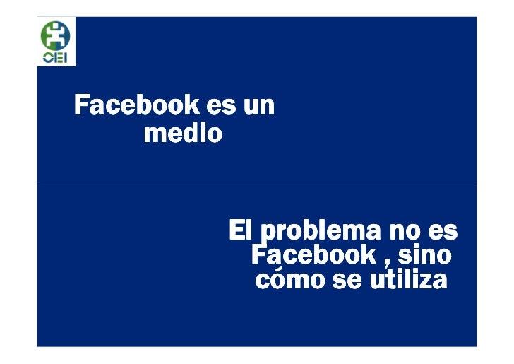 Facebook es un    medio          El problema no es            Facebook , sino            cómo se utiliza