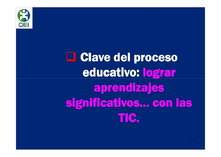 Clave del proceso   educativo: lograr     aprendizajessignificativos… con las          TIC.                      17