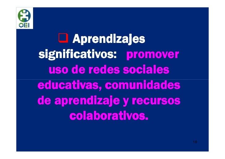 Aprendizajessignificativos: promover  uso de redes socialeseducativas, comunidadesde aprendizaje y recursos      colaborat...