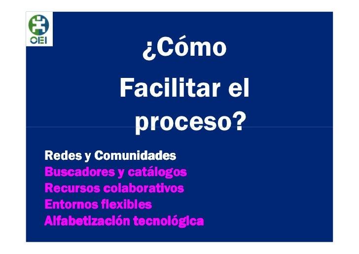 ¿Cómo            Facilitar el             proceso?Redes y ComunidadesBuscadores y catálogosRecursos colaborativosEntornos ...