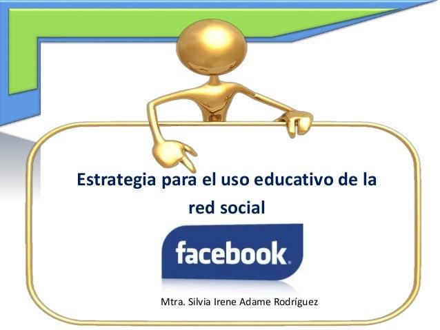 Estrategia para el uso educativo de la red social Mtra. Silvia Irene Adame Rodríguez