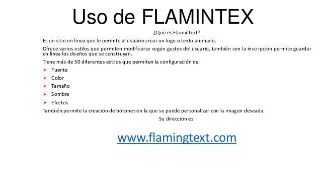 Uso de FLAMINTEX ¿Qué es Flamintext? Es un sitio en línea que le permite al usuario crear un logo o texto animado. Ofrece ...