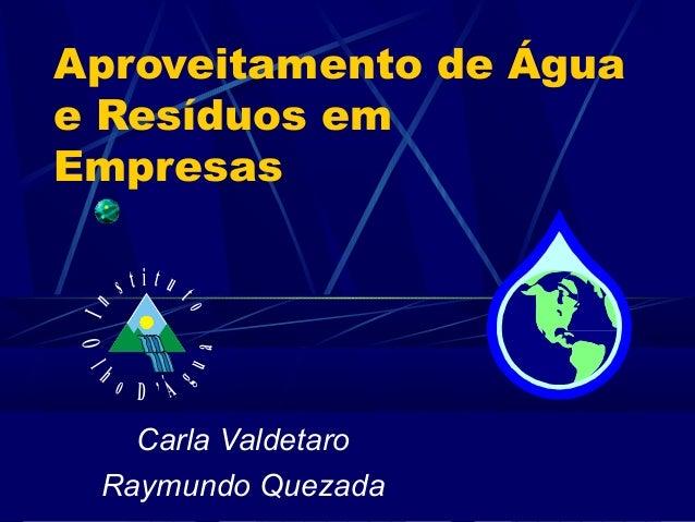 Aproveitamento de Água e Resíduos em Empresas Carla Valdetaro Raymundo Quezada In s t i t u to Ol h o D ' Á gua
