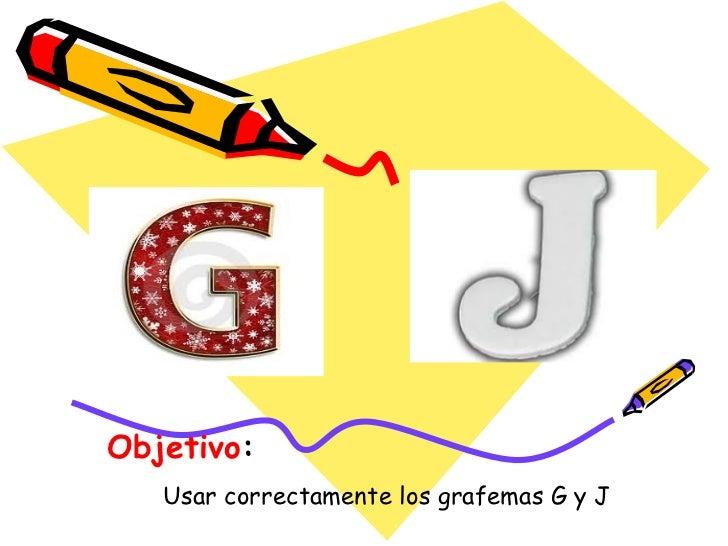 Objetivo:   Usar correctamente los grafemas G y J