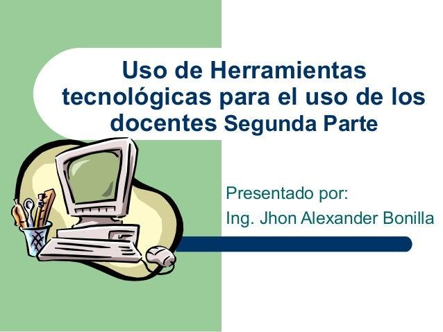 Uso de Herramientas tecnológicas para el uso de los docentes Segunda Parte Presentado por: Ing. Jhon Alexander Bonilla
