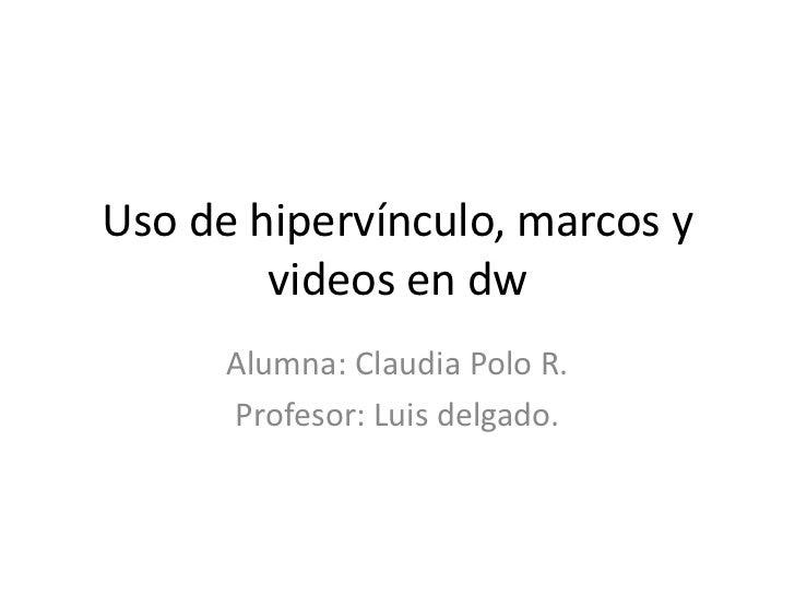 Uso de hipervínculo, marcos y        videos en dw      Alumna: Claudia Polo R.      Profesor: Luis delgado.