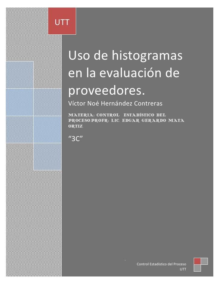 UTT  Uso de histogramas  en la evaluación de  proveedores.  Víctor Noé Hernández Contreras  MATERIA: CONTROL ESTADÍSTICO D...
