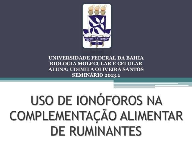 USO DE IONÓFOROS NACOMPLEMENTAÇÃO ALIMENTARDE RUMINANTESUNIVERSIDADE FEDERAL DA BAHIABIOLOGIA MOLECULAR E CELULARALUNA: UD...