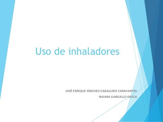 Uso de inhaladores JOSÉ ENRIQUE SÁNCHEZ-CABALLERO CARAVANTES NAIARA GARGALLO GASCA