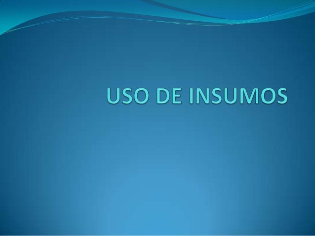  El insumo es todo aquello disponible para el uso y el desarrollo de la vida  humana, desde lo que encontramos en la natu...