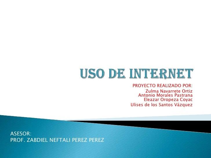 USO DE INTERNET<br />PROYECTO REALIZADO POR:<br />Zulma Navarrete OrtizAntonio Morales Pastrana Eleazar Oropeza Coyac<br /...