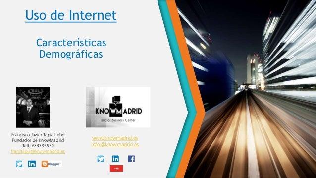 Uso de Internet Características Demográficas Francisco Javier Tapia Lobo Fundador de KnowMadrid Telf.: 633735530 franj.tap...