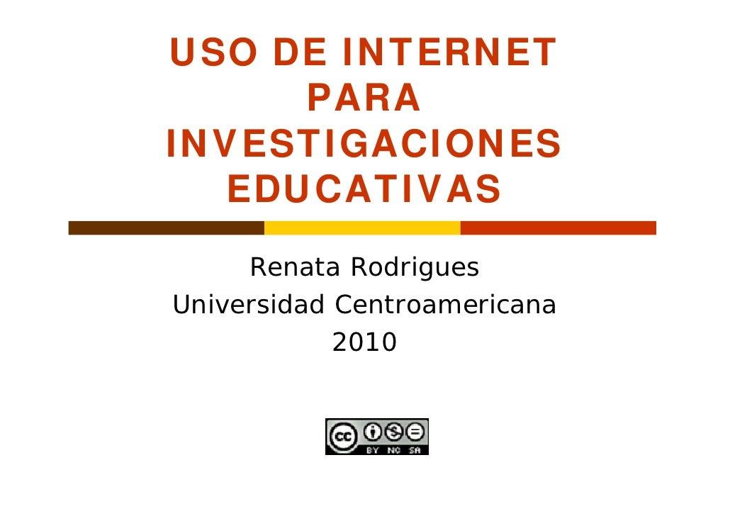 USO DE INTERNET      PARA INVESTIGACIONES   EDUCATIVAS      Renata Rodrigues Universidad Centroamericana             2010