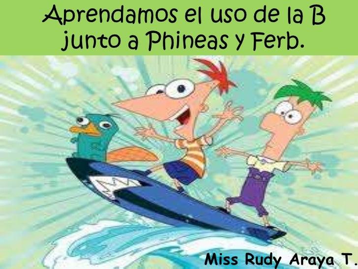 Aprendamos el uso de la B junto a Phineas y Ferb.<br />Miss Rudy Araya T.<br />
