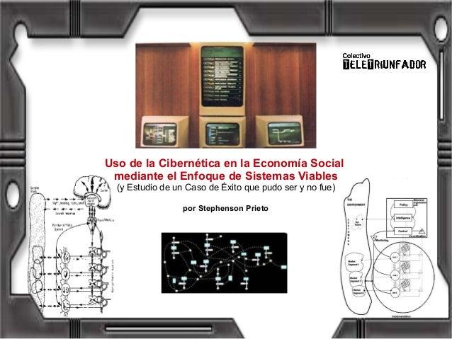 Uso de la Cibernética en la Economía Socialmediante el Enfoque de Sistemas Viables(y Estudio de un Caso de Éxito que pudo ...