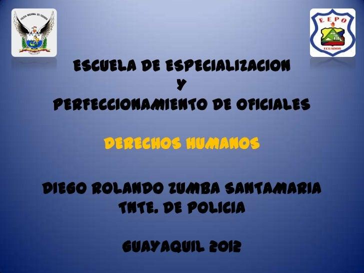 ESCUELA DE ESPECIALIZACION               Y PERFECCIONAMIENTO DE OFICIALES      DERECHOS HUMANOSDIEGO ROLANDO ZUMBA SANTAMA...