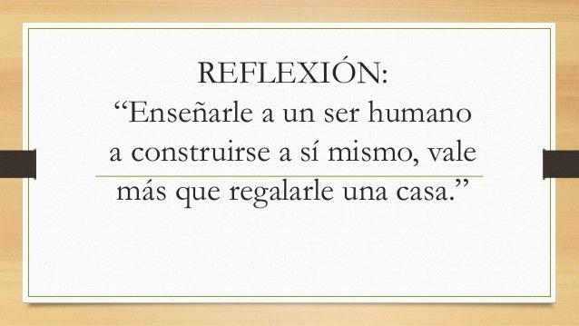 """REFLEXIÓN: """"Enseñarle a un ser humano a construirse a sí mismo, vale más que regalarle una casa."""""""