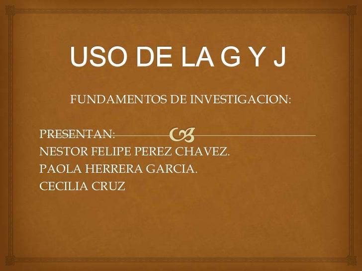 FUNDAMENTOS DE INVESTIGACION:PRESENTAN:NESTOR FELIPE PEREZ CHAVEZ.PAOLA HERRERA GARCIA.CECILIA CRUZ