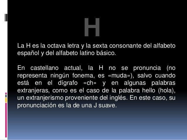 H  La H es la octava letra y la sexta consonante del alfabeto  español y del alfabeto latino básico.  En castellano actual...