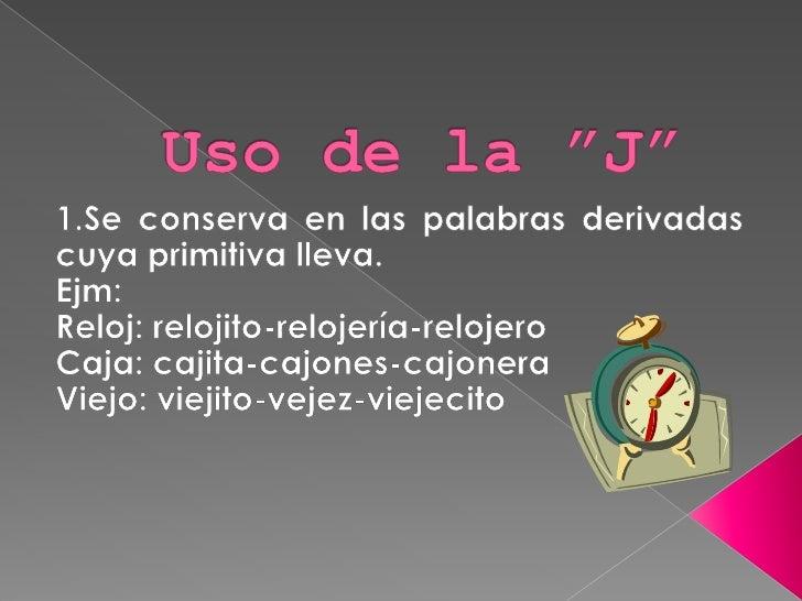"""Uso de la """"J""""<br />1.Se conserva en las palabras derivadas cuya primitiva lleva.<br />Ejm:<br />Reloj: relojito-relojería-..."""