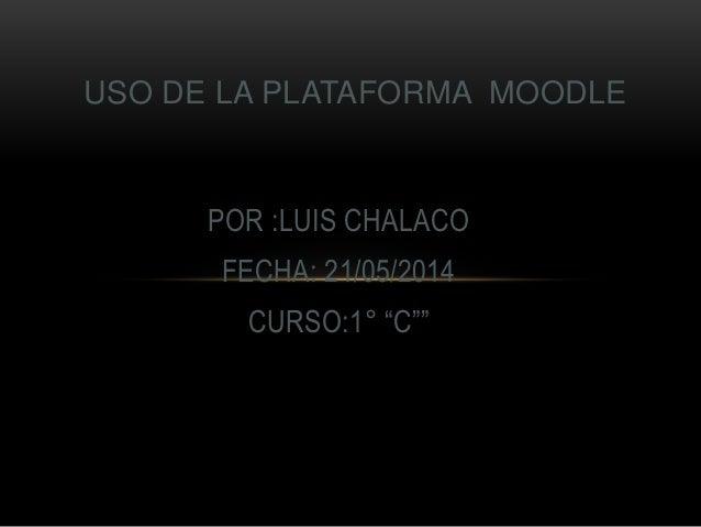"""POR :LUIS CHALACO FECHA: 21/05/2014 CURSO:1° """"C"""""""" USO DE LA PLATAFORMA MOODLE"""