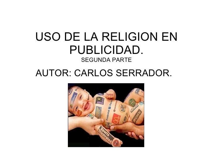 USO DE LA RELIGION EN PUBLICIDAD. SEGUNDA PARTE AUTOR: CARLOS SERRADOR.