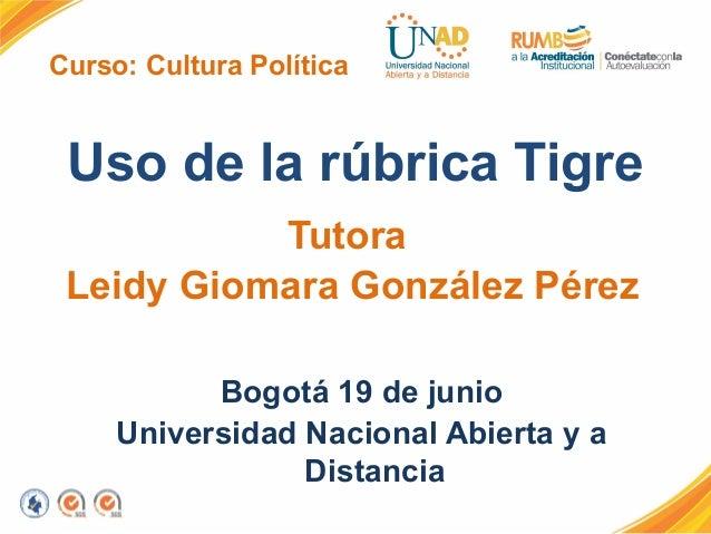 Curso: Cultura PolíticaUso de la rúbrica TigreTutoraLeidy Giomara González PérezBogotá 19 de junioUniversidad Nacional Abi...