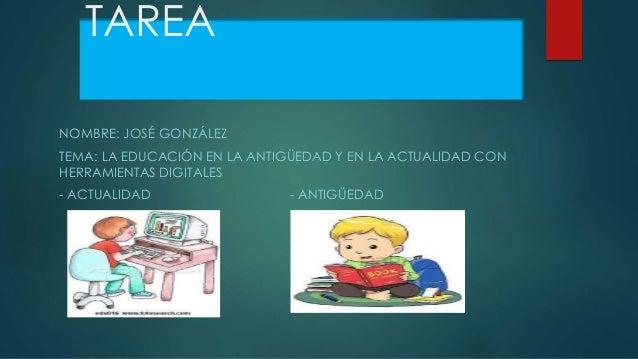 TAREA NOMBRE: JOSÉ GONZÁLEZ TEMA: LA EDUCACIÓN EN LA ANTIGÜEDAD Y EN LA ACTUALIDAD CON HERRAMIENTAS DIGITALES - ACTUALIDAD...
