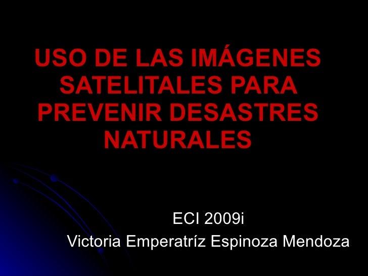 USO DE LAS IMÁGENES SATELITALES PARA PREVENIR DESASTRES NATURALES ECI 2009i Victoria Emperatríz Espinoza Mendoza