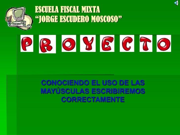 """ESCUELA FISCAL MIXTA""""JORGE ESCUDERO MOSCOSO"""" CONOCIENDO EL USO DE LAS MAYÚSCULAS ESCRIBIREMOS     CORRECTAMENTE"""