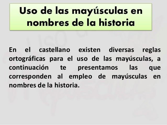 Uso de las mayúsculas en  nombres de la historia  En el castellano existen diversas reglas  ortográficas para el uso de la...