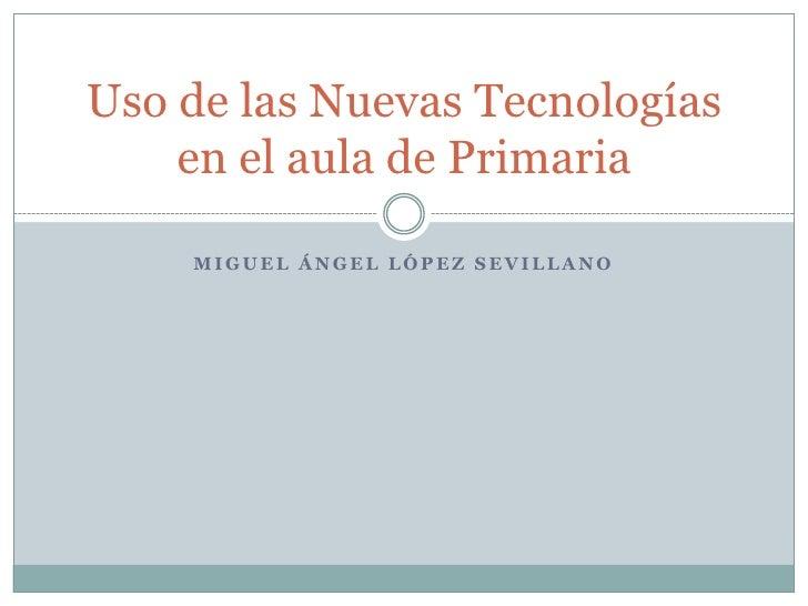 Uso de las Nuevas Tecnologías    en el aula de Primaria    MIGUEL ÁNGEL LÓPEZ SEVILLANO