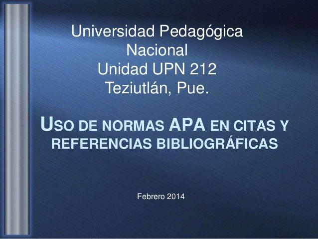 Universidad Pedagógica Nacional Unidad UPN 212 Teziutlán, Pue.  USO DE NORMAS APA EN CITAS Y REFERENCIAS BIBLIOGRÁFICAS  F...
