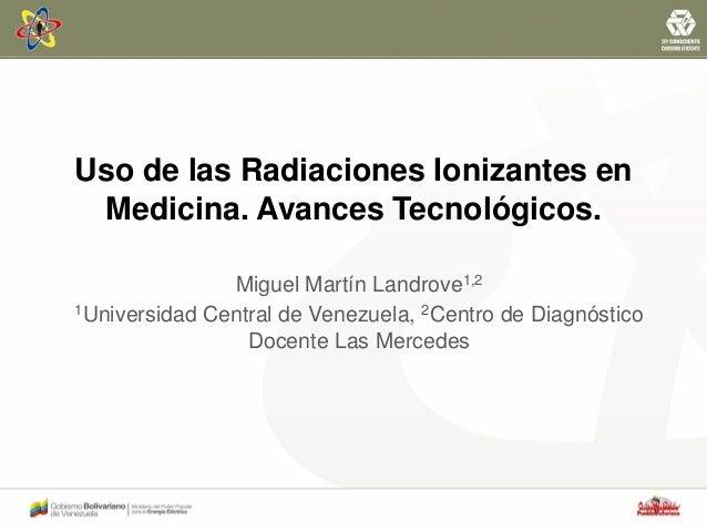 Uso de las Radiaciones Ionizantes en Medicina. Avances Tecnológicos. Miguel Martín Landrove1,2 1Universidad Central de Ven...