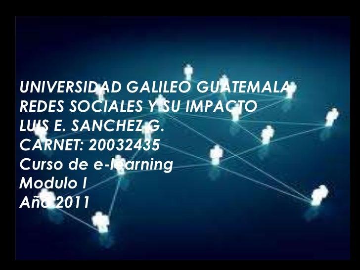 UNIVERSIDAD GALILEO GUATEMALA<br />REDES SOCIALES Y SU IMPACTO<br />LUIS E. SANCHEZ G.<br />CARNET: 20032435<br />Curso de...