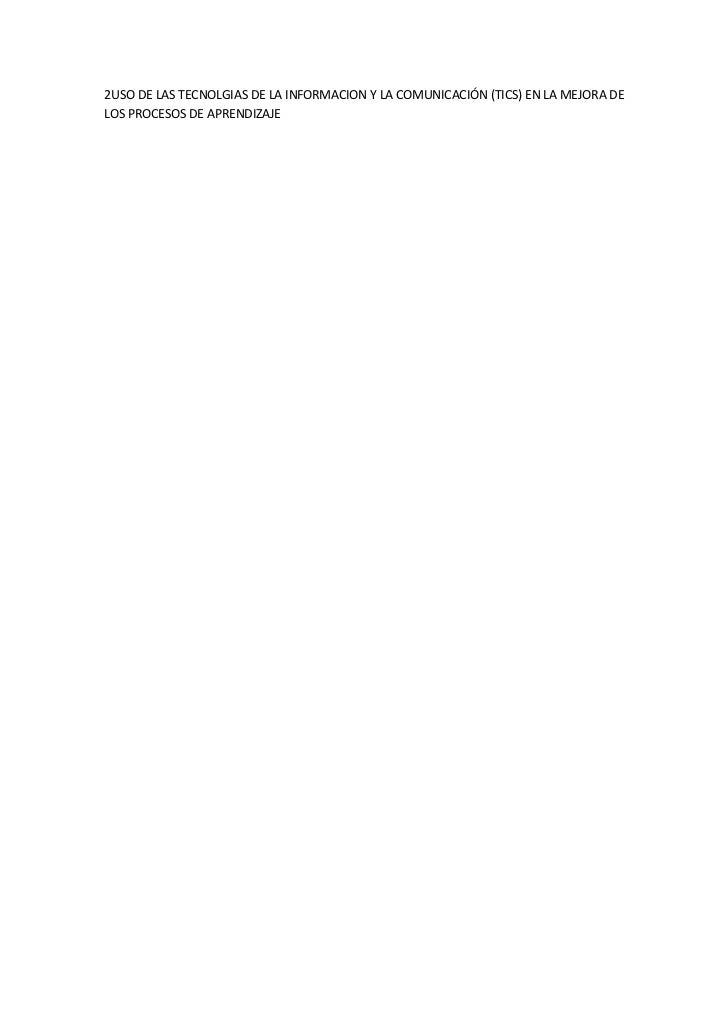 2USO DE LAS TECNOLGIAS DE LA INFORMACION Y LA COMUNICACIÓN (TICS) EN LA MEJORA DE LOS PROCESOS DE APRENDIZAJE<br />