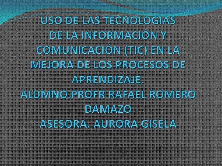 USO DE LAS TECNOLOGIASDE LA INFORMACIÓN Y COMUNICACIÓN (TIC) EN LA MEJORA DE LOS PROCESOS DE APRENDIZAJE.ALUMNO.PROFR RAFA...