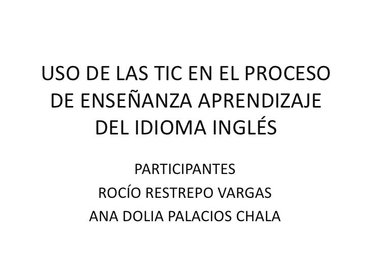 USO DE LAS TIC EN EL PROCESO DE ENSEÑANZA APRENDIZAJE DEL IDIOMA INGLÉS<br />PARTICIPANTES<br />ROCÍO RESTREPO VARGAS<br /...