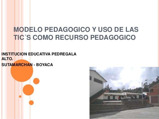 MODELO PEDAGOGICO Y USO DE LAS TIC´S COMO RECURSO PEDAGOGICO INSTITUCION EDUCATIVA PEDREGALA ALTO. SUTAMARCHAN - BOYACA