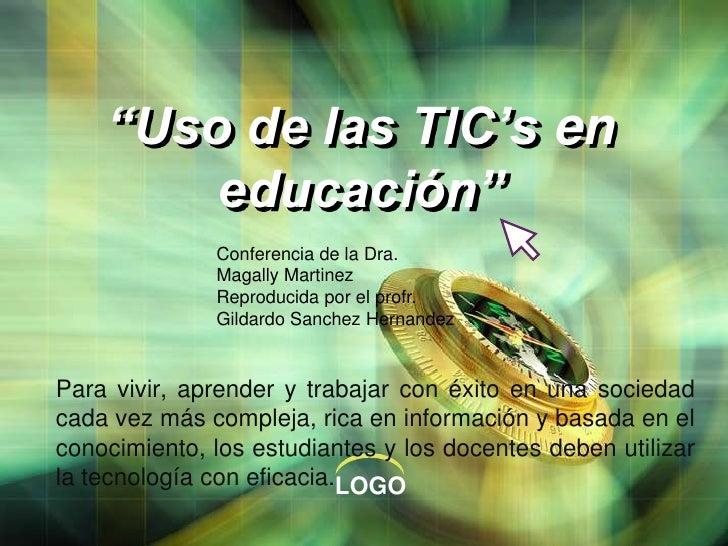 """""""Uso de las TIC's en educación""""<br />Conferencia de la Dra. MagallyMartinezReproducida por el profr. Gildardo SanchezHerna..."""