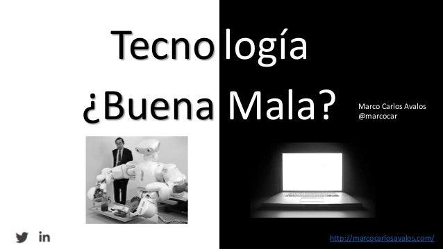 Tecno logía ¿Buena Mala? http://marcocarlosavalos.com/ Marco Carlos Avalos @marcocar
